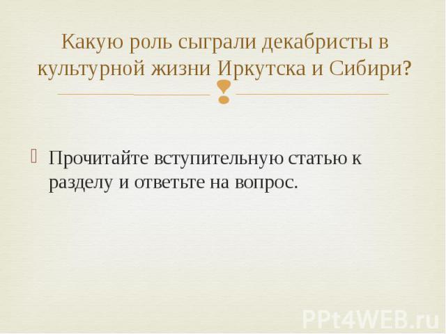 Какую роль сыграли декабристы в культурной жизни Иркутска и Сибири? Прочитайте вступительную статью к разделу и ответьте на вопрос.