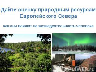 Дайте оценку природным ресурсамЕвропейского Северакак они влияют на жизнедеятель