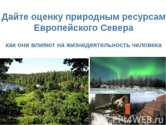Дайте оценку природным ресурсамЕвропейского Северакак они влияют на жизнедеятельность человека