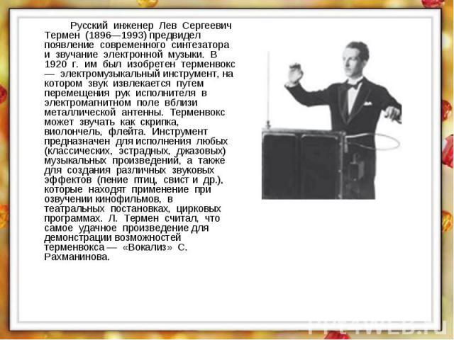 Русский инженер Лев Сергеевич Термен (1896—1993) предвидел появление современного синтезатора и звучание электронной музыки. В 1920 г. им был изобретен терменвокс — электромузыкальный инструмент, на котором звук извлекается путем перемещения рук исп…