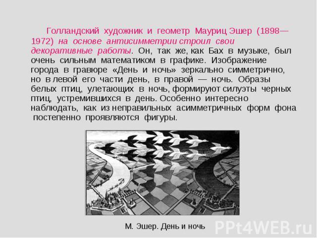 Голландский художник и геометр Мауриц Эшер (1898—1972) на основе антисимметрии строил свои декоративные работы. Он, так же, как Бах в музыке, был очень сильным математиком в графике. Изображение города в гравюре «День и ночь» зеркально симметрично, …