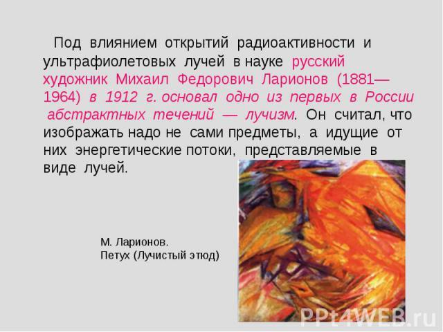 Под влиянием открытий радиоактивности и ультрафиолетовых лучей в науке русский художник Михаил Федорович Ларионов (1881—1964) в 1912 г. основал одно из первых в России абстрактных течений — лучизм. Он считал, что изображать надо не сами предметы, а …