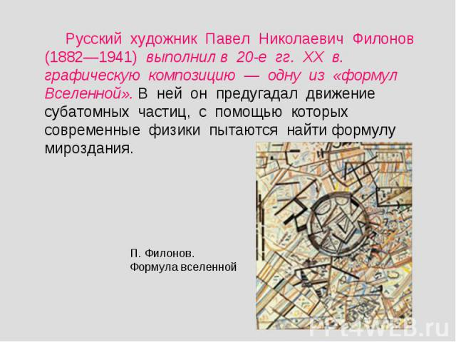 Русский художник Павел Николаевич Филонов (1882—1941) выполнил в 20-е гг. ХХ в. графическую композицию — одну из «формул Вселенной». В ней он предугадал движение субатомных частиц, с помощью которых современные физики пытаются найти формулу мироздан…