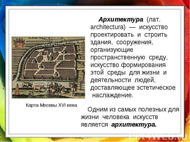 Архитектура (лат. architectura) — искусство проектировать и строить здания, сооружения, организующие пространственную среду, искусство формирования этой среды для жизни и деятельности людей, доставляющее эстетическое наслаждение. Одним из самых поле…