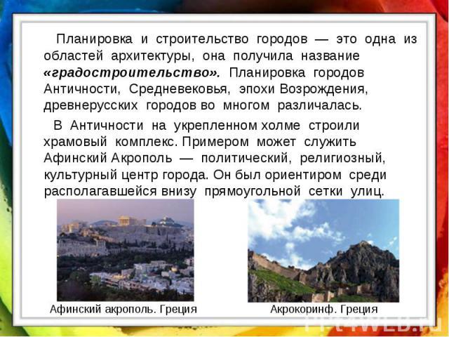 Планировка и строительство городов — это одна из областей архитектуры, она получила название «градостроительство». Планировка городов Античности, Средневековья, эпохи Возрождения, древнерусских городов во многом различалась. В Античности на укреплен…