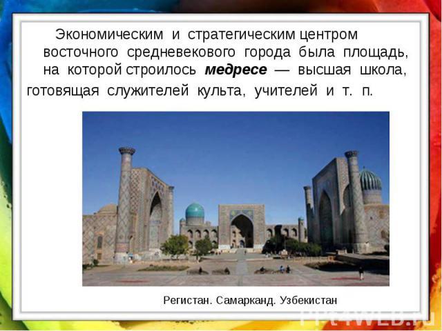 Экономическим и стратегическим центром восточного средневекового города была площадь, на которой строилось медресе — высшая школа, готовящая служителей культа, учителей и т. п. Регистан. Самарканд. Узбекистан