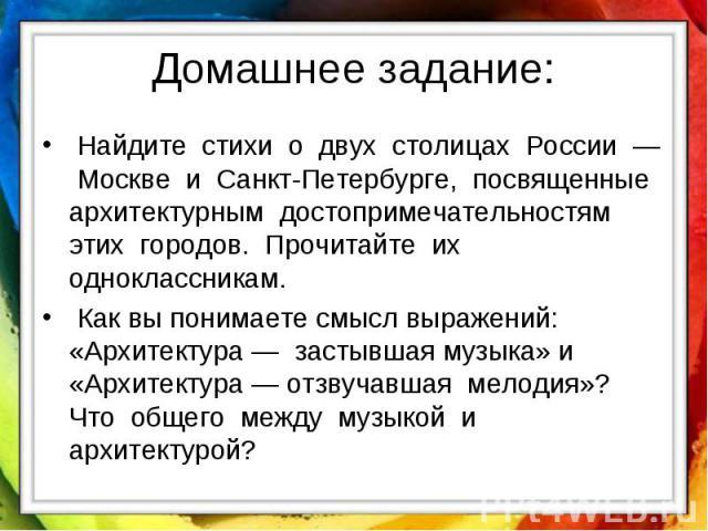 Домашнее задание: Найдите стихи о двух столицах России — Москве и Санкт-Петербурге, посвященные архитектурным достопримечательностям этих городов. Прочитайте их одноклассникам. Как вы понимаете смысл выражений: «Архитектура — застывшая музыка» и «Ар…