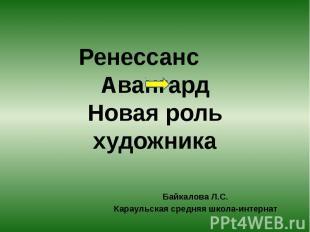 Ренессанс, Авангард. Новая роль художника Байкалова Л.С.Караульская средняя школ