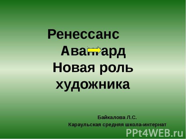 Ренессанс, Авангард. Новая роль художника Байкалова Л.С.Караульская средняя школа-интернат
