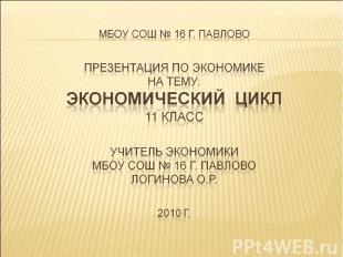 МБОУ СОШ № 16 г. ПавловоПрезентация по экономикена тему: ЭКОНОМИЧЕСКИЙ ЦИКЛ11 кл