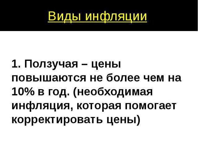 1. Ползучая – цены повышаются не более чем на 10% в год. (необходимая инфляция, которая помогает корректировать цены)