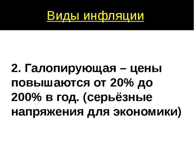 2. Галопирующая – цены повышаются от 20% до 200% в год. (серьёзные напряжения для экономики)