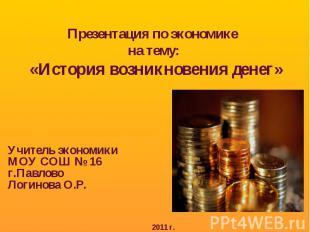 Презентация по экономике на тему: «История возникновения денег» Учитель экономик