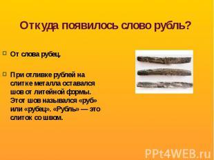 Откуда появилось слово рубль? От слова рубец.При отливке рублей на слитке металл