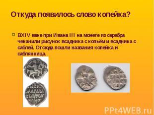Откуда появилось слово копейка? ВXIV веке при Ивана III на монете из серебра чек