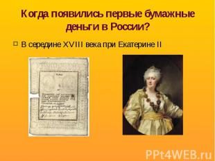 Когда появились первые бумажные деньги в России? В середине XVIII века при Екате