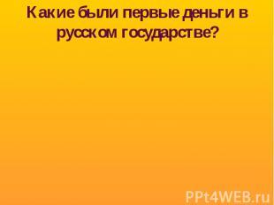 Какие были первые деньги в русском государстве?