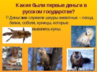 Какие были первые деньги в русском государстве? Деньгами служили шкуры животных