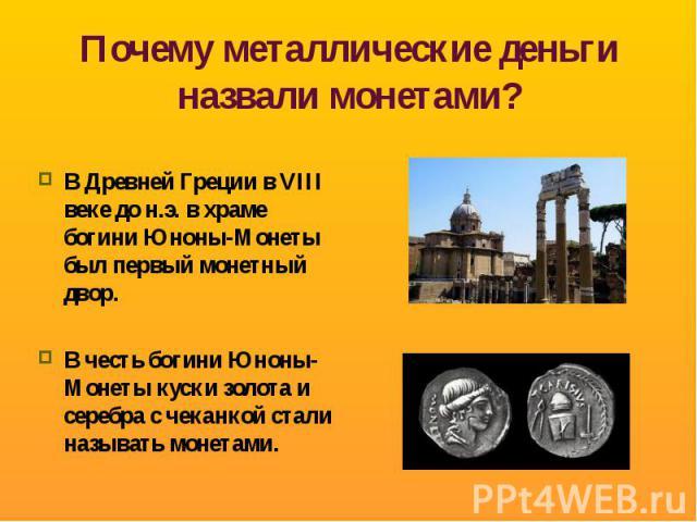 Почему металлические деньги назвали монетами? В Древней Греции в VIII веке до н.э. в храме богини Юноны-Монеты был первый монетный двор.В честь богини Юноны-Монеты куски золота и серебра с чеканкой стали называть монетами.