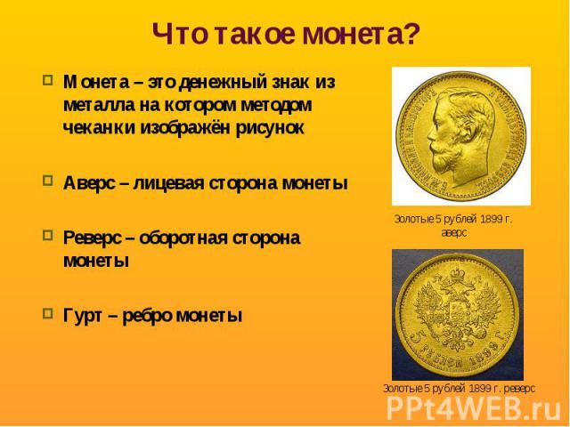 Монета – это денежный знак из металла на котором методом чеканки изображён рисунок Аверс – лицевая сторона монетыРеверс – оборотная сторона монетыГурт – ребро монеты