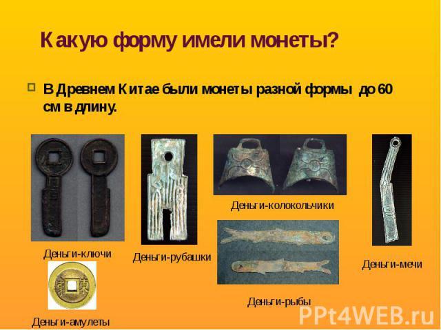 Какую форму имели монеты? В Древнем Китае были монеты разной формы до 60 см в длину.
