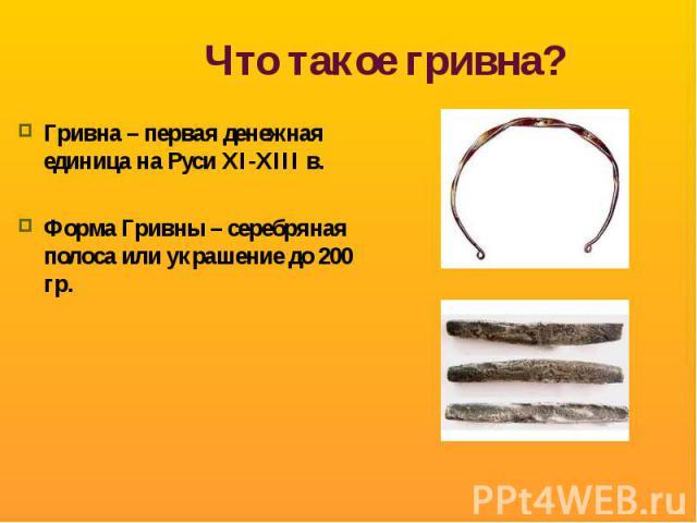 Что такое гривна? Гривна – первая денежная единица на Руси XI-XIII в.Форма Гривны – серебряная полоса или украшение до 200 гр.