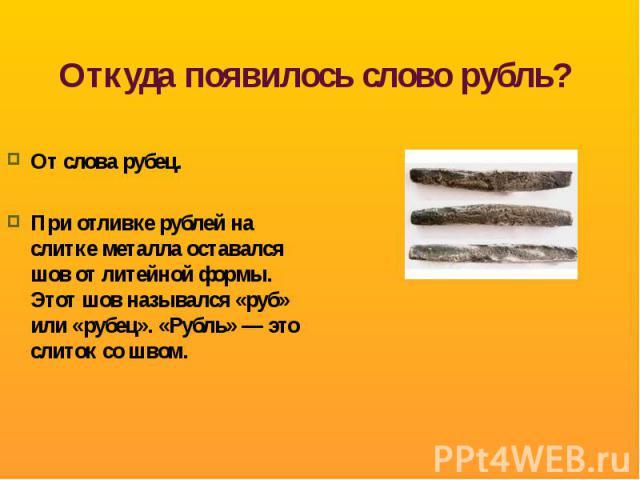 Откуда появилось слово рубль? От слова рубец.При отливке рублей на слитке металла оставался шов от литейной формы. Этот шов назывался «руб» или «рубец». «Рубль» — это слиток со швом.