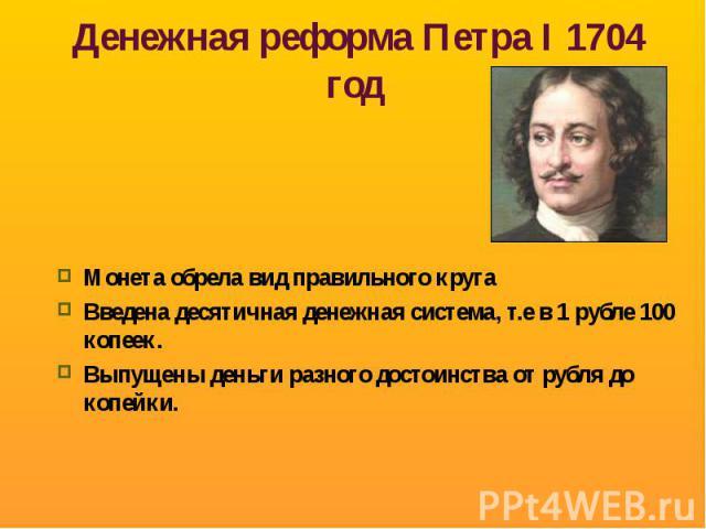 Денежная реформа Петра I 1704 год Монета обрела вид правильного кругаВведена десятичная денежная система, т.е в 1 рубле 100 копеек.Выпущены деньги разного достоинства от рубля до копейки.