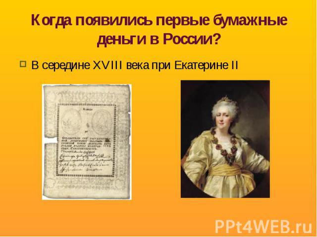 Когда появились первые бумажные деньги в России? В середине XVIII века при Екатерине II