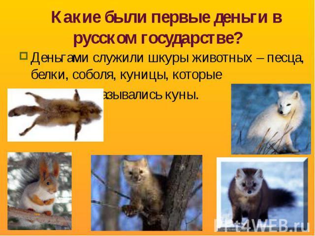 Какие были первые деньги в русском государстве? Деньгами служили шкуры животных – песца, белки, соболя, куницы, которые назывались куны.