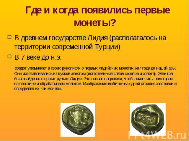 Где и когда появились первые монеты? В древнем государстве Лидия (располагалось на территории современной Турции)В 7 веке до н.э. Геродот упоминает в своих рукописях о первых лидийских монетах 687 года до нашей эры. Они изготавливались из кусков эле…
