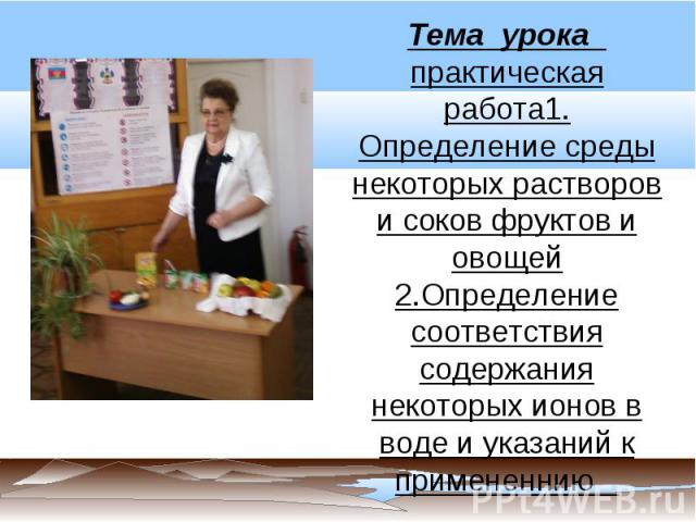 Тема урока практическая работа1. Определение среды некоторых растворов и соков фруктов и овощей2.Определение соответствия содержания некоторых ионов в воде и указаний к примененнию