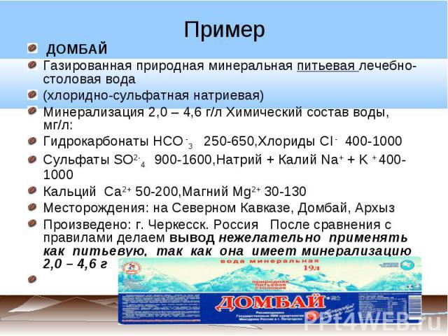 ДОМБАЙГазированная природная минеральная питьевая лечебно-столовая вода(хлоридно-сульфатная натриевая)Минерализация 2,0 – 4,6 г/л Химический состав воды, мг/л:Гидрокарбонаты HCO -3 250-650,Хлориды Cl - 400-1000Сульфаты SO2-4 900-1600,Натрий + Калий …
