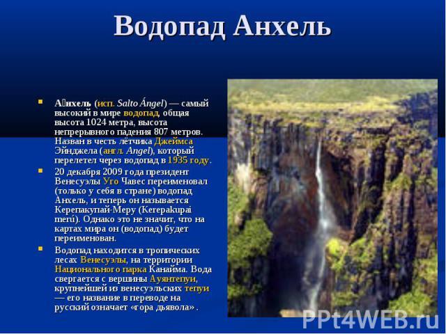 Анхель (исп. Salto Ángel) — самый высокий в мире водопад, общая высота 1024 метра, высота непрерывного падения 807 метров. Назван в честь лётчика Джеймса Эйнджела (англ. Angel), который перелетел через водопад в 1935 году.20 декабря 2009 года презид…