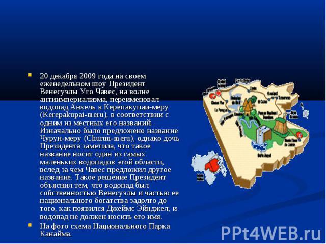 20 декабря 2009 года на своем еженедельном шоу Президент Венесуэлы Уго Чавес, на волне антиимпериализма, переименовал водопад Анхель в Керепакупаи-меру (Kerepakupai-meru), в соответствии с одним из местных его названий. Изначально было предложено на…
