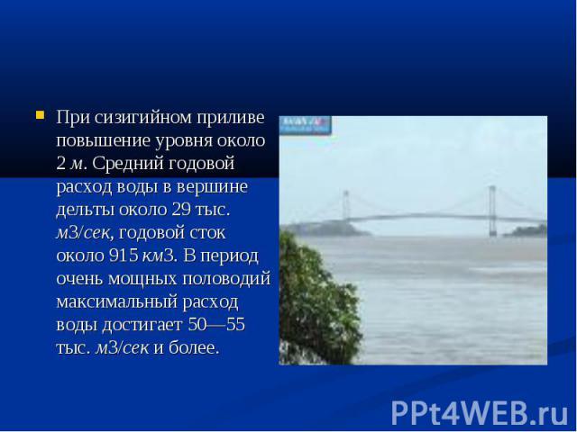 При сизигийном приливе повышение уровня около 2 м. Средний годовой расход воды в вершине дельты около 29 тыс. м3/сек, годовой сток около 915 км3. В период очень мощных половодий максимальный расход воды достигает 50—55 тыс. м3/сек и более.