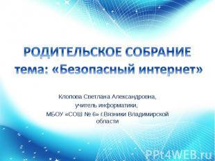 РОДИТЕЛЬСКОЕ СОБРАНИЕ тема: «Безопасный интернет» Клопова Светлана Александровна