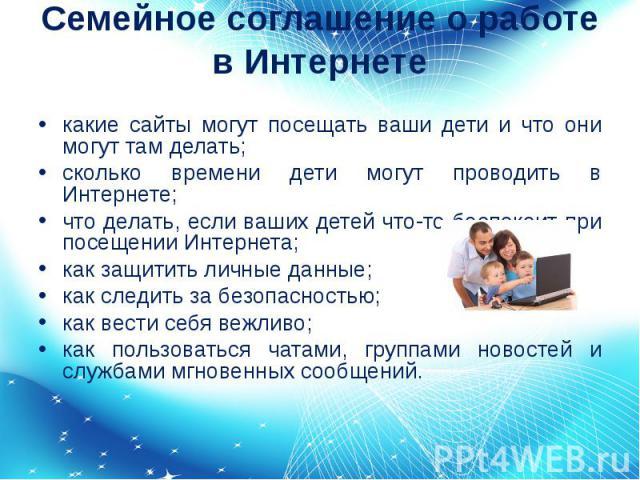 Семейное соглашение о работе в Интернете какие сайты могут посещать ваши дети и что они могут там делать;сколько времени дети могут проводить в Интернете;что делать, если ваших детей что-то беспокоит при посещении Интернета;как защитить личные данны…