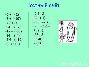 Устный счёт -5 + (- 2) -7 + (- 67)-78 + 89 34 + (- 76) -17 – (-33) 56 – (-4)-5,6