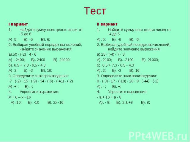 I вариантНайдите сумму всех целых чисел от -5 до 6А). 5; Б). -5 В). 6; 2. Выбирая удобный порядок вычислений, найдите значение выражения:а).50 ∙ (-2) ∙ 4 ∙ 6А). -2400; Б). 2400 В). 24000;б). 6,5 + 7,3 - 6,5 - 4,3А). 3; Б). -3 В). 16;3. Определите зн…