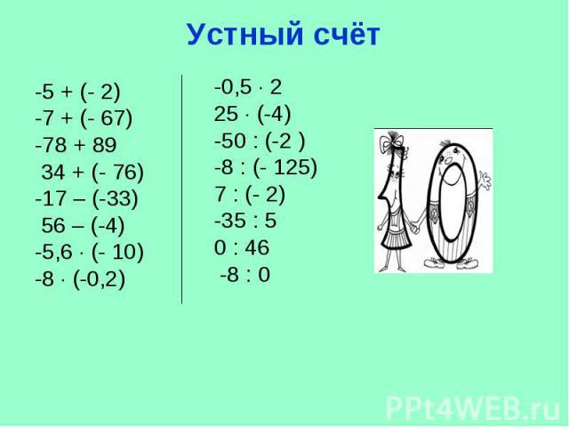 Устный счёт -5 + (- 2) -7 + (- 67)-78 + 89 34 + (- 76) -17 – (-33) 56 – (-4)-5,6 (- 10)-8 (-0,2) -0,5 2 25 (-4)-50 : (-2 ) -8 : (- 125)7 : (- 2) -35 : 5 0 : 46 -8 : 0