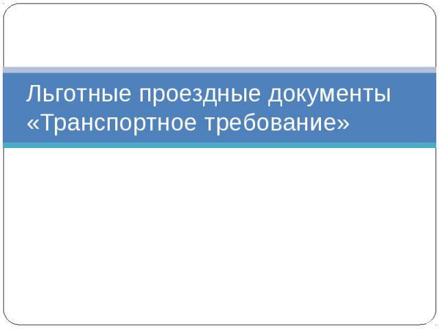 Льготные проездные документы«Транспортное требование»