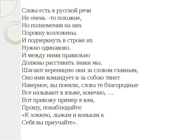 Слова есть в русской речиНе очень –то похожие,Но полномочия на них Поровну возложены.И подчеркнуть в строке их Нужно одинаково.И между ними правильно Должны расставить знаки мы.Шагают вереницею они за словом главным,Оно ими командует и за собою тяне…