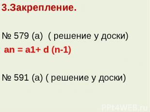 3.Закрепление.3.Закрепление.№ 579 (а) ( решение у доски) an = a1+ d (n-1)№ 591 (