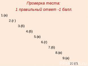 Проверка теста: 1 правильный ответ -1 балл.1.(а) 2.(г ) 3.(б) 4.(б) 5.(в) 6.(г)