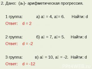 2. Дано: (аn)- арифметическая прогрессия. 1 группа: а) а₁ = 4, а₂= 6. Найти: d О