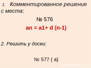 1. Комментированное решение с места:№ 576 an = a1+ d (n-1)2. Решить у доски: № 5