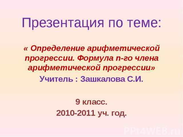 Презентация по теме:« Определение арифметической прогрессии. Формула n-го члена арифметической прогрессии»Учитель : Зашкалова С.И.9 класс.2010-2011 уч. год.