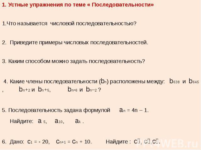 1. Устные упражнения по теме « Последовательности» 1.Что называется числовой последовательностью? 2. Приведите примеры числовых последовательностей. 3. Каким способом можно задать последовательность? 4. Какие члены последовательности (bn) расположен…