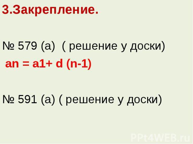 3.Закрепление.3.Закрепление.№ 579 (а) ( решение у доски) an = a1+ d (n-1)№ 591 (а) ( решение у доски)